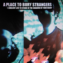 a-place-to-bury-strangers-i-lived-my-life-to-stand-in-the-shadow-of-your-heart-ep-mute438